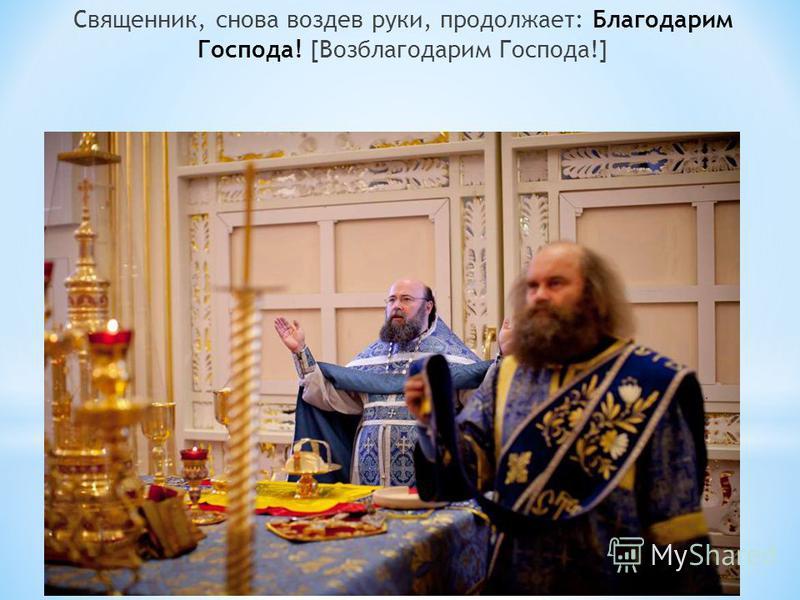 Священник, снова воздев руки, продолжает: Благодарим Господа! [Возблагодарим Господа!]