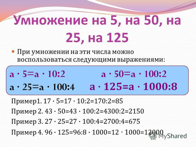 Умножение на 5, на 50, на 25, на 125 При умножении на эти числа можно воспользоваться следующими выражениями : a 5=a 10:2 a 50=a 100:2 a 25=a 100:4 а 125= а 1000:8 Пример 1. 17 5=17 10:2=170:2=85 Пример 2. 43 50=43 100:2=4300:2=2150 Пример 3. 27 25=2