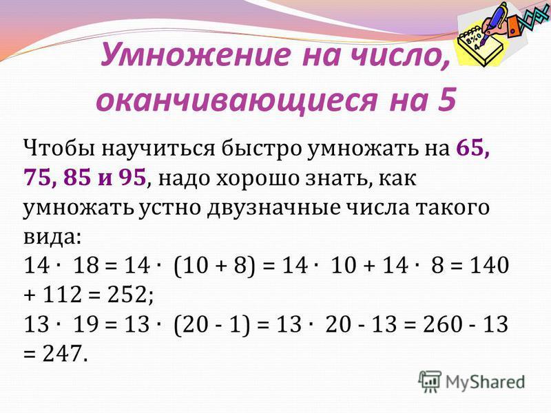 Умножение на число, оканчивающиеся на 5 Чтобы научиться быстро умножать на 65, 75, 85 и 95, надо хорошо знать, как умножать устно двузначные числа такого вида : 14 18 = 14 (10 + 8) = 14 10 + 14 8 = 140 + 112 = 252; 13 19 = 13 (20 - 1) = 13 20 - 13 =