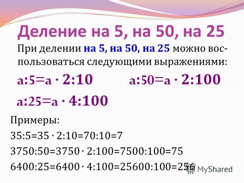 Деление на 5, на 50, на 25 При делении на 5, на 50, на 25 можно вос - пользоваться следующими выражениями : a:5=a 2:10 a:50=a 2:100 a:25=a 4:100 Примеры : 35:5=35 2:10=70:10=7 3750:50=3750 2:100=7500:100=75 6400:25=6400 4:100=25600:100=256