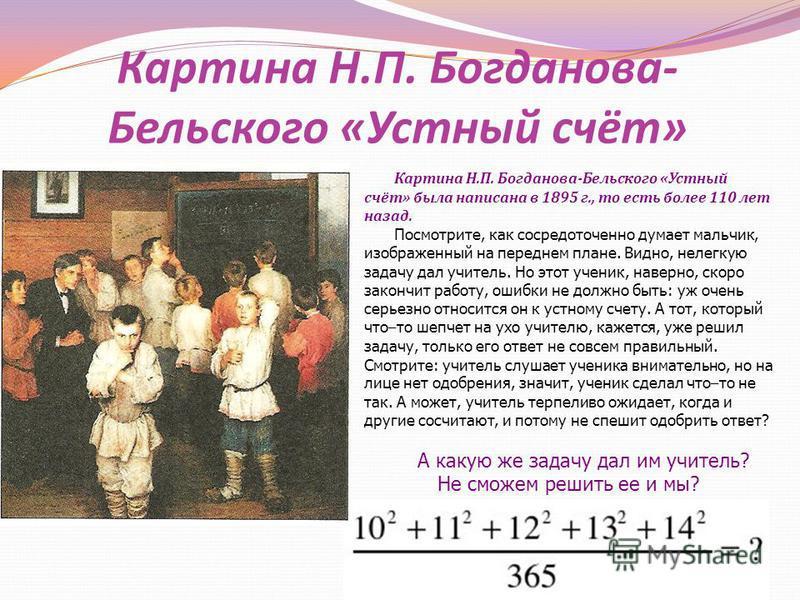 Картина Н. П. Богданова - Бельского « Устный счёт » Картина Н. П. Богданова - Бельского « Устный счёт » была написана в 1895 г., то есть более 110 лет назад. Посмотрите, как сосредоточенно думает мальчик, изображенный на переднем плане. Видно, нелегк