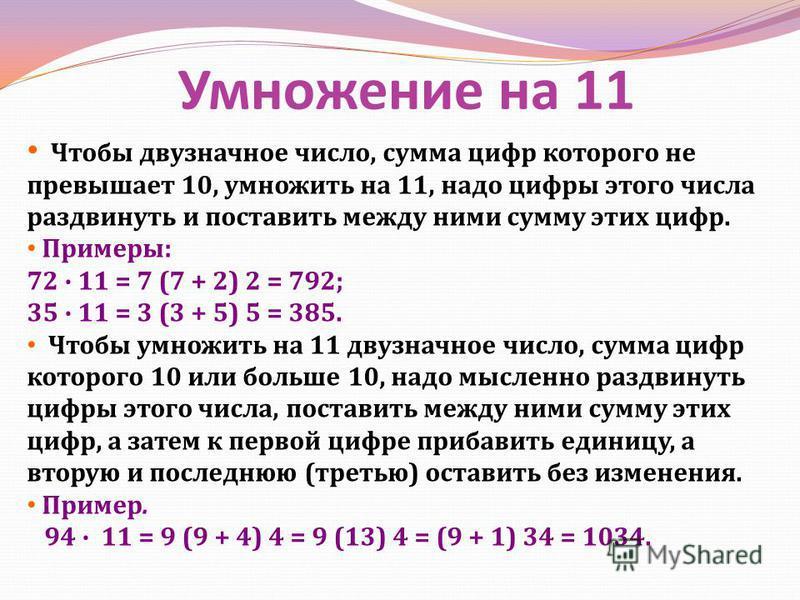 Умножение на 11 Чтобы двузначное число, сумма цифр которого не превышает 10, умножить на 11, надо цифры этого числа раздвинуть и поставить между ними сумму этих цифр. Примеры : 72 11 = 7 (7 + 2) 2 = 792; 35 11 = 3 (3 + 5) 5 = 385. Чтобы умножить на 1