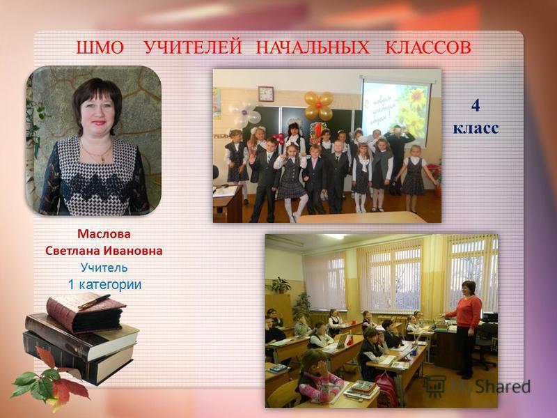 ШМО УЧИТЕЛЕЙ НАЧАЛЬНЫХ КЛАССОВ Маслова Светлана Ивановна Учитель 1 категории 4 класс