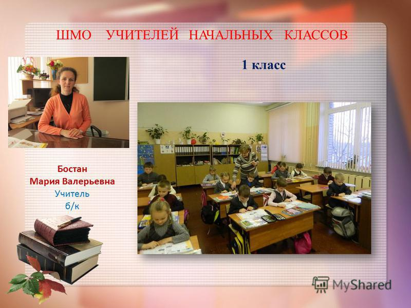 ШМО УЧИТЕЛЕЙ НАЧАЛЬНЫХ КЛАССОВ Бостан Мария Валерьевна Учитель б/к 1 класс