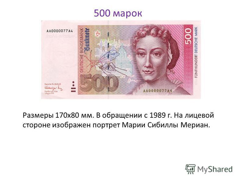 500 марок Размеры 170x80 мм. В обращении с 1989 г. На лицевой стороне изображен портрет Марии Сибиллы Мериан.