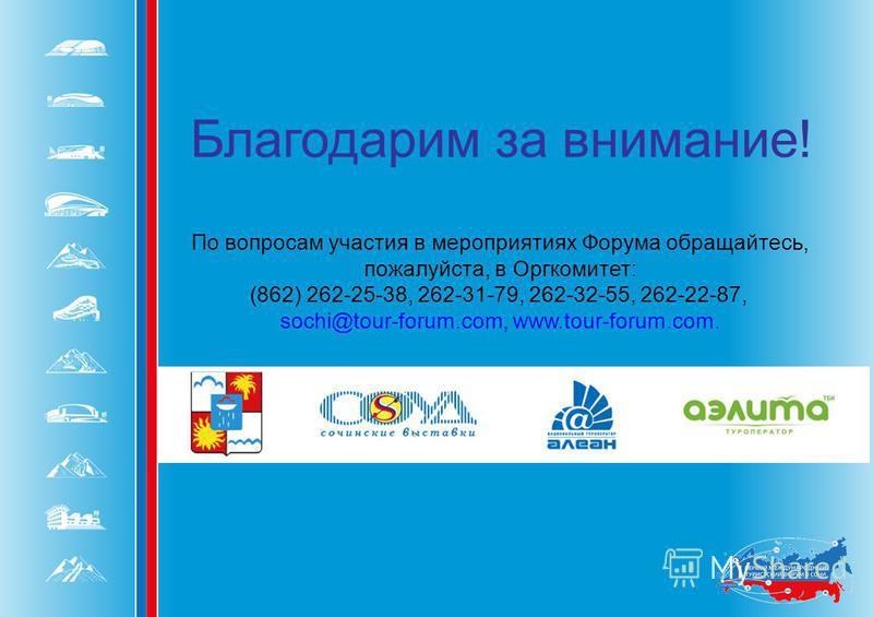 Благодарим за внимание! По вопросам участия в мероприятиях Форума обращайтесь, пожалуйста, в Оргкомитет: (862) 262-25-38, 262-31-79, 262-32-55, 262-22-87, sochi@tour-forum.com, www.tour-forum.com.