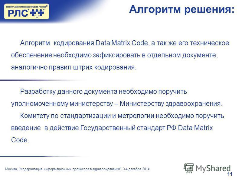 11 Алгоритм решения: Москва, Модернизация информационных процессов в здравоохранении. 3-4 декабря 2014. Алгоритм кодирования Data Matrix Code, а так же его техническое обеспечение необходимо зафиксировать в отдельном документе, аналогично правил штри