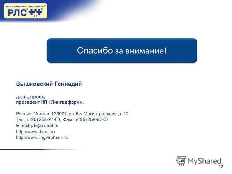 12 Спасибо за внимание! Вышковский Геннадий д.э.н., проф., президент НП «Лингвафарм». Россия, Москва, 123007, ул. 5-я Магистральная, д. 12 Тел.: (495) 258-97-03, Факс: (495) 258-97-07 E-mail: glv@rlsnet.ru http://www.rlsnet.ru http://www.lingvapharm.