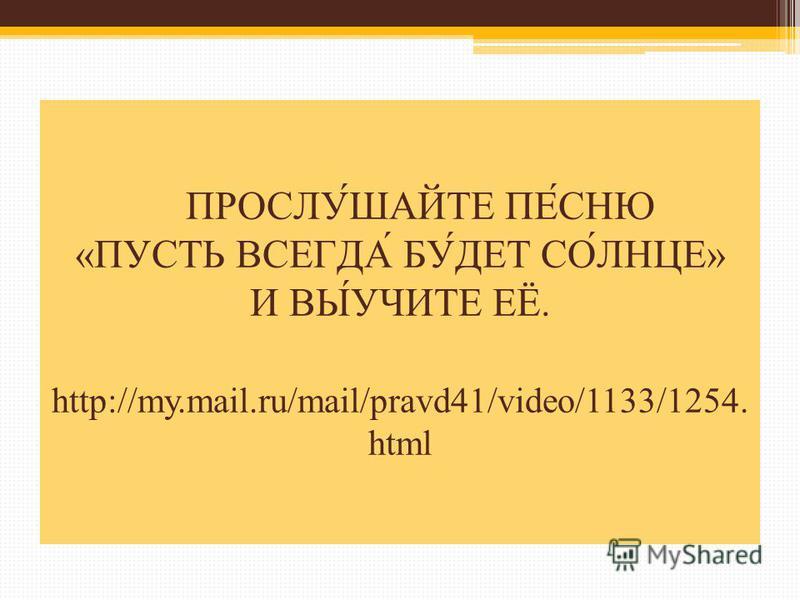 ПРОСЛУ́ШАЙТЕ ПЕ́СНЮ «ПУСТЬ ВСЕГДА́ БУ́ДЕТ СО́ЛНЦЕ» И ВЫ́УЧИТЕ ЕЁ. http://my.mail.ru/mail/pravd41/video/1133/1254. html