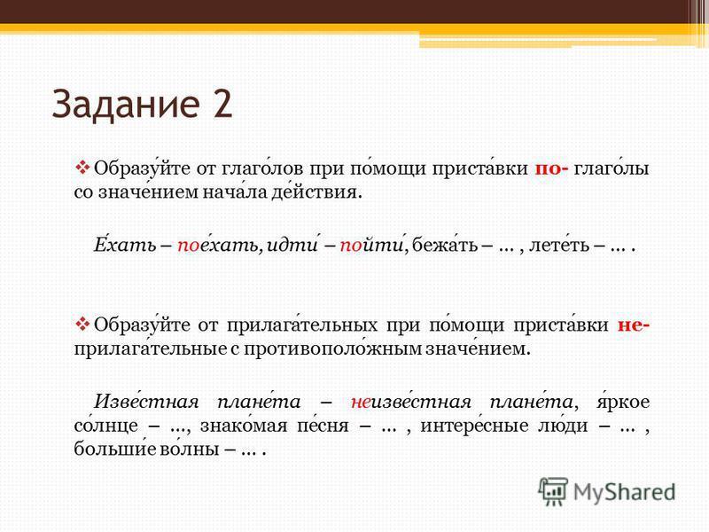 Задание 2 Образуйте от глаголллов при помощи приставки по- глаголлли со значением начала действия. Ехать – поехать, идти – пойти, бежать – …, лететь – …. Образуйте от прилагательных при помощи приставки не- прилагательные с противоположным значением.