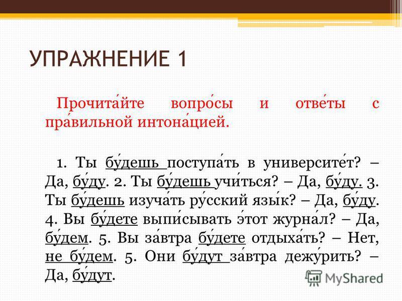 УПРАЖНЕНИЕ 1 Прочитайте вопросы и ответы с правильной интонацией. 1. Ты будешь поступать в университет? – Да, буду. 2. Ты будешь учиться? – Да, буду. 3. Ты будешь изучать русский язык? – Да, буду. 4. Вы будете выписывать этот журнал? – Да, будем. 5.