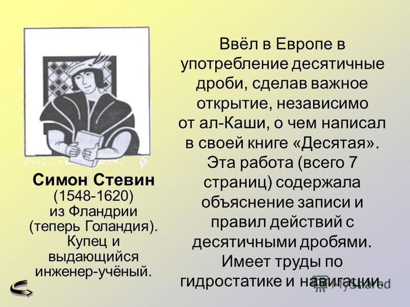 Ввёл в Европе в употребление десятичные дроби, сделав важное открытие, независимо от ал-Каши, о чем написал в своей книге «Десятая». Эта работа (всего 7 страниц) содержала объяснение записи и правил действий с десятичными дробями. Имеет труды по гидр