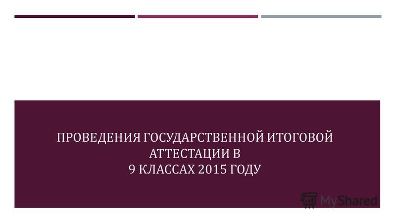 ПРОВЕДЕНИЯ ГОСУДАРСТВЕННОЙ ИТОГОВОЙ АТТЕСТАЦИИ В 9 КЛАССАХ 2015 ГОДУ