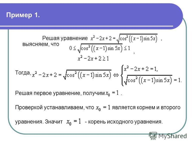 Пример 1. Решая уравнение, выясняем, что, Тогда, Решая первое уравнение, получим. Проверкой устанавливаем, что является корнем и второго уравнения. Значит - корень исходного уравнения.