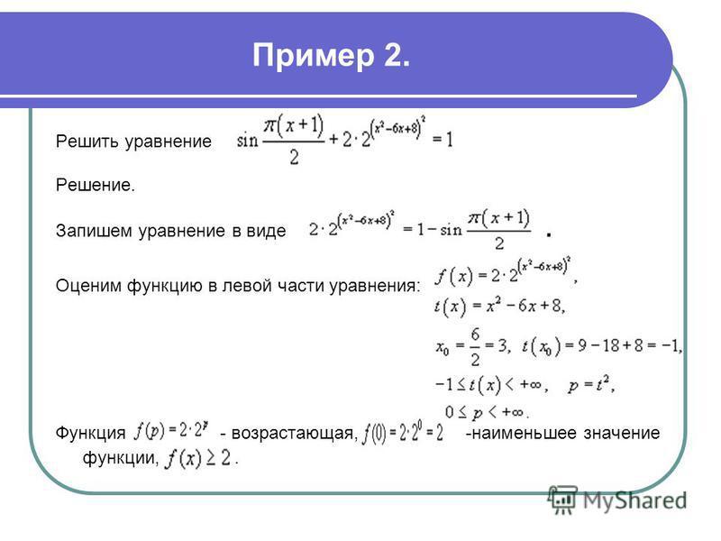 Пример 2. Решить уравнение Решение. Запишем уравнение в виде. Оценим функцию в левой части уравнения: Функция - возрастающая, -наименьшее значение функции,.