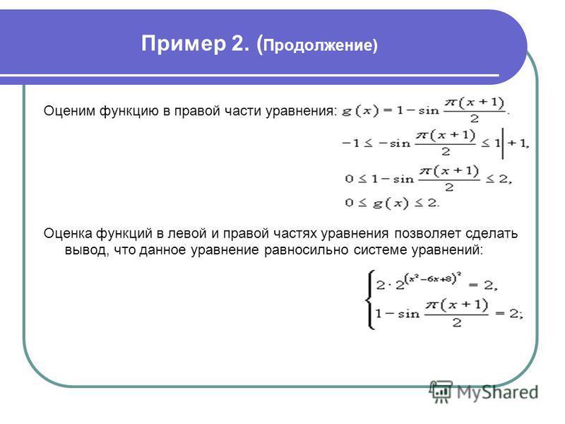 Пример 2. ( Продолжение) Оценим функцию в правой части уравнения: Оценка функций в левой и правой частях уравнения позволяет сделать вывод, что данное уравнение равносильно системе уравнений: