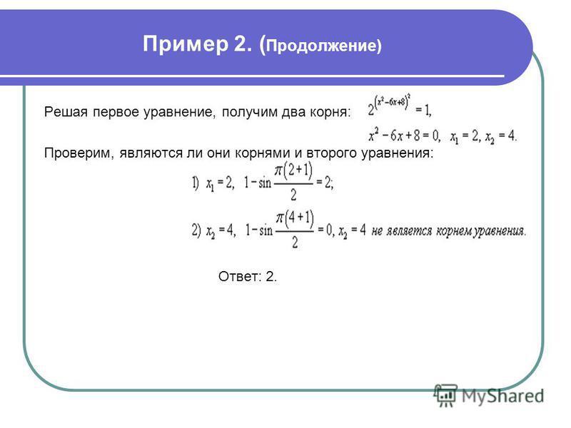 Пример 2. ( Продолжение) Решая первое уравнение, получим два корня: Проверим, являются ли они корнями и второго уравнения: Ответ: 2.