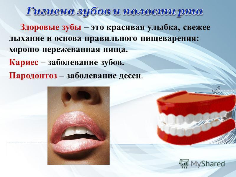 Здоровые зубы – это красивая улыбка, свежее дыхание и основа правильного пищеварения: хорошо пережеванная пища. Кариес – заболевание зубов. Пародонтоз – заболевание десен.