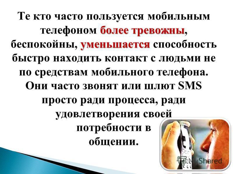 более тревожны уменьшается Те кто часто пользуется мобильным телефоном более тревожны, беспокойны, уменьшается способность быстро находить контакт с людьми не по средствам мобильного телефона. Они часто звонят или шлют SMS просто ради процесса, ради