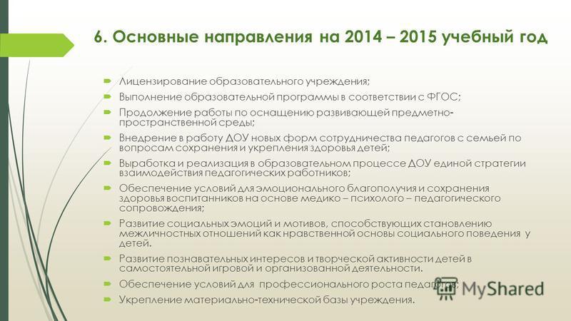 6. Основные направления на 2014 – 2015 учебный год Лицензирование образовательного учреждения; Выполнение образовательной программы в соответствии с ФГОС; Продолжение работы по оснащению развивающей предметно- пространственной среды; Внедрение в рабо