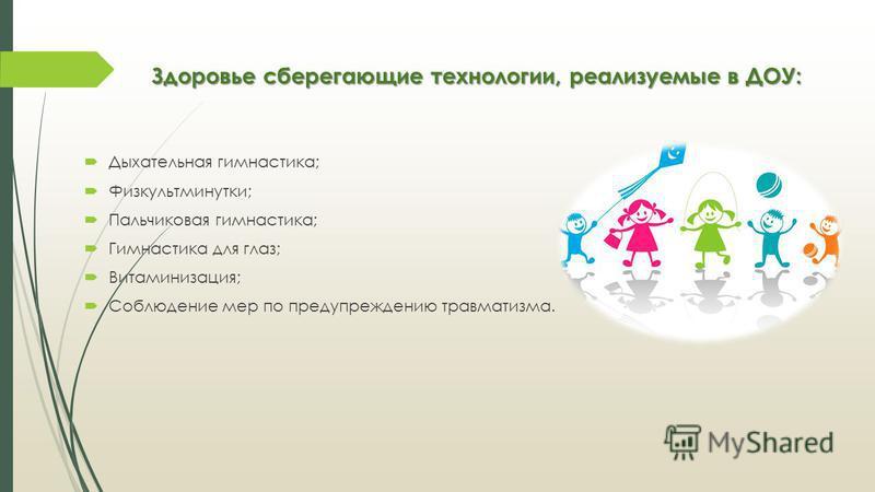 Здоровье сберегающие технологии, реализуемые в ДОУ: Дыхательная гимнастика; Физкультминутки; Пальчиковая гимнастика; Гимнастика для глаз; Витаминизация; Соблюдение мер по предупреждению травматизма.