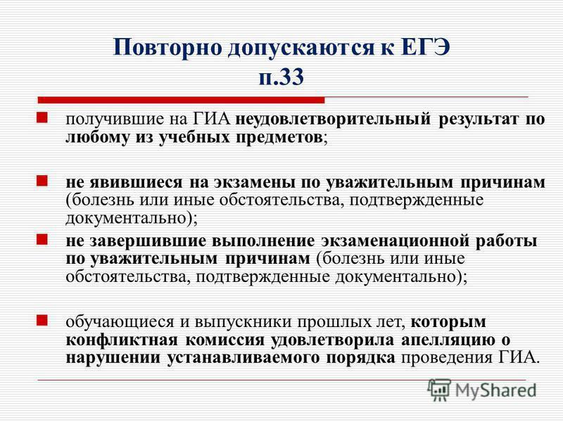 Повторно допускаются к ЕГЭ п.33 получившие на ГИА неудовлетворительный результат по любому из учебных предметов; не явившиеся на экзамены по уважительным причинам (болезнь или иные обстоятельства, подтвержденные документально); не завершившие выполне
