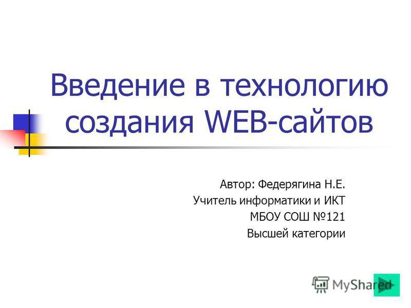 Введение в технологию создания WEB-сайтов Автор: Федерягина Н.Е. Учитель информатики и ИКТ МБОУ СОШ 121 Высшей категории