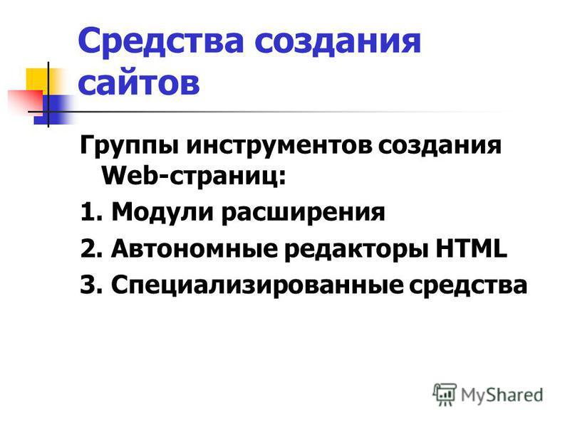 Средства создания сайтов Группы инструментов создания Web-страниц: 1. Модули расширения 2. Автономные редакторы HTML 3. Специализированные средства