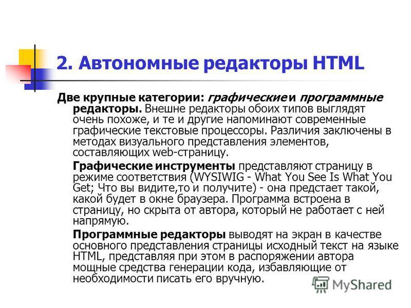 2. Автономные редакторы HTML Две крупные категории: графические и программные редакторы. Внешне редакторы обоих типов выглядят очень похоже, и те и другие напоминают современные графические текстовые процессоры. Различия заключены в методах визуально