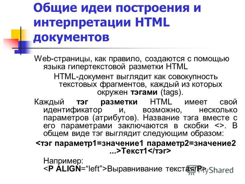 Общие идеи построения и интерпретации HTML документов Web-страницы, как правило, создаются с помощью языка гипертекстовой разметки HTML HTML-документ выглядит как совокупность текстовых фрагментов, каждый из которых окружен тэгами (tags). Каждый тэг