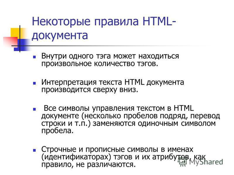 Некоторые правила HTML- документа Внутри одного тэга может находиться произвольное количество тэгов. Интерпретация текста HTML документа производится сверху вниз. Все символы управления текстом в HTML документе (несколько пробелов подряд, перевод стр