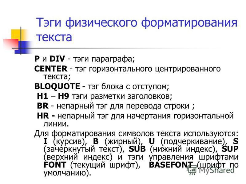 Тэги физического форматирования текста P и DIV - тэги параграфа; CENTER - тэг горизонтального центрированного текста; BLOQUOTE - тэг блока с отступом; H1 – H9 тэги разметки заголовков; BR - непарный тэг для перевода строки ; HR - непарный тэг для нач