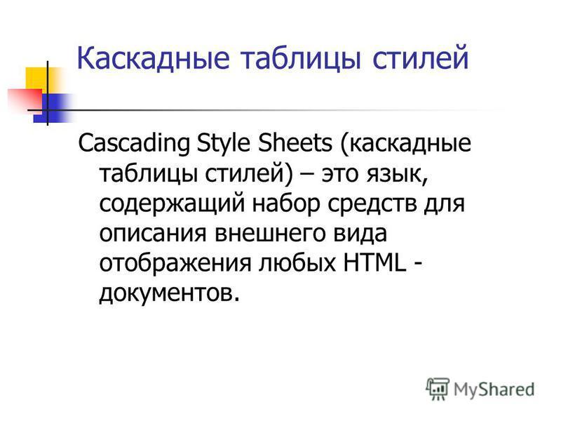 Каскадные таблицы стилей Cascading Style Sheets (каскадные таблицы стилей) – это язык, содержащий набор средств для описания внешнего вида отображения любых HTML - документов.