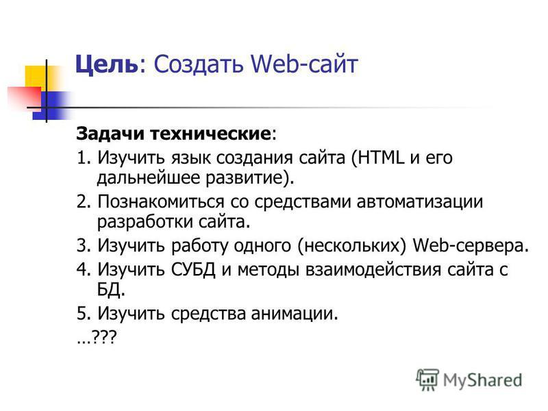 Цель: Создать Web-сайт Задачи технические: 1. Изучить язык создания сайта (HTML и его дальнейшее развитие). 2. Познакомиться со средствами автоматизации разработки сайта. 3. Изучить работу одного (нескольких) Web-сервера. 4. Изучить СУБД и методы вза