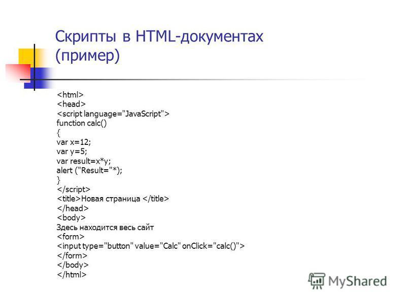 Скрипты в HTML-документах (пример) function calc() { var x=12; var y=5; var result=x*y; alert (Result=*); } Новая страница Здесь находится весь сайт