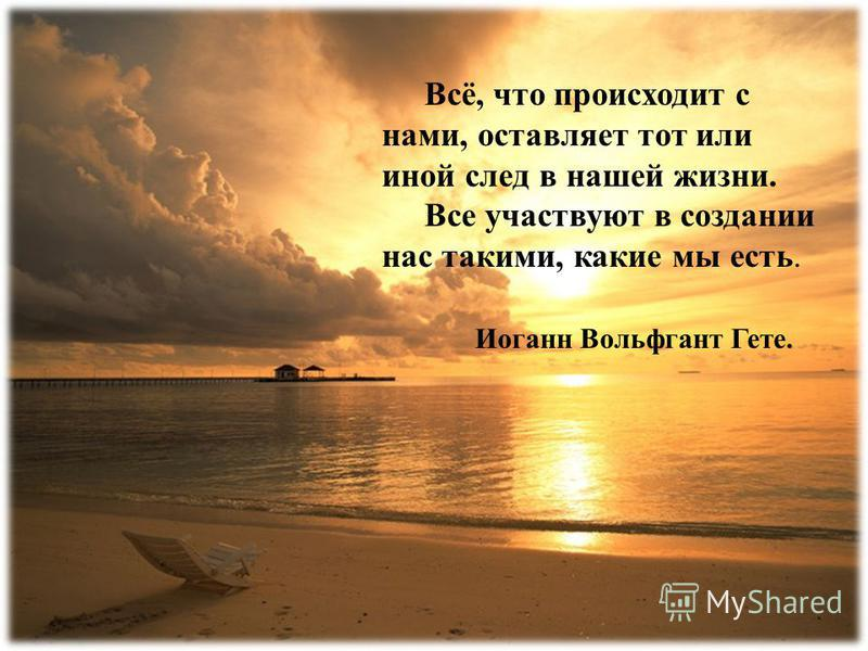 Всё, что происходит с нами, оставляет тот или иной след в нашей жизни. Все участвуют в создании нас такими, какие мы есть. Иоганн Вольфгант Гете.