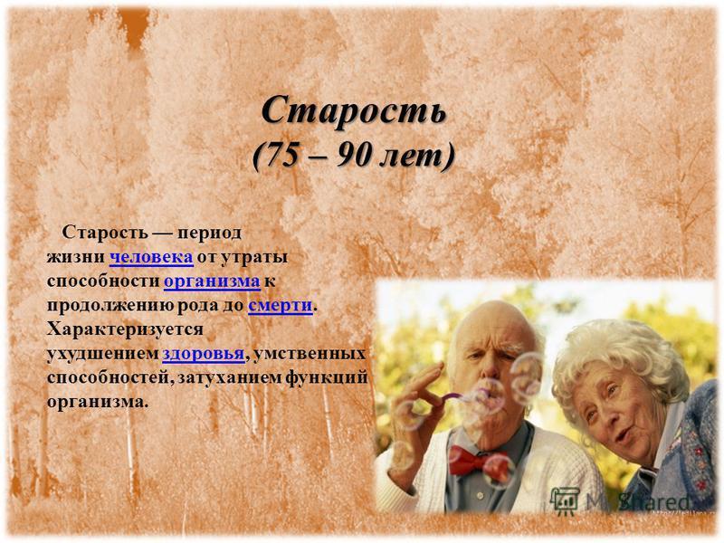 Старость (75 – 90 лет) Старость период жизни человека от утраты способности организма к продолжению рода до смерти. Характеризуется ухудшением здоровья, умственных способностей, затуханием функций организма.человека организма смерти здоровья