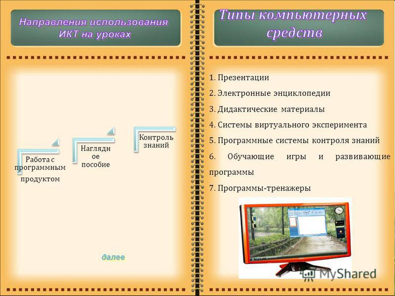 далее Работа с программным продуктом Наглядн ое пособие Контроль знаний 1. Презентации 2. Электронные энциклопедии 3. Дидактические материалы 4. Системы виртуального эксперимента 5. Программные системы контроля знаний 6. Обучающие игры и развивающие
