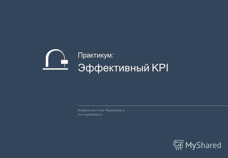 Интернет-агентство Registratura.ru www.registratura.ru Практикум: Эффективный KPI