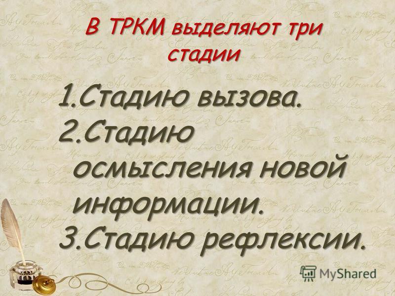 В ТРКМ выделяют три стадии 1. Стадию вызова. 2. Стадию осмысления новой информации. 3. Стадию рефлексии.