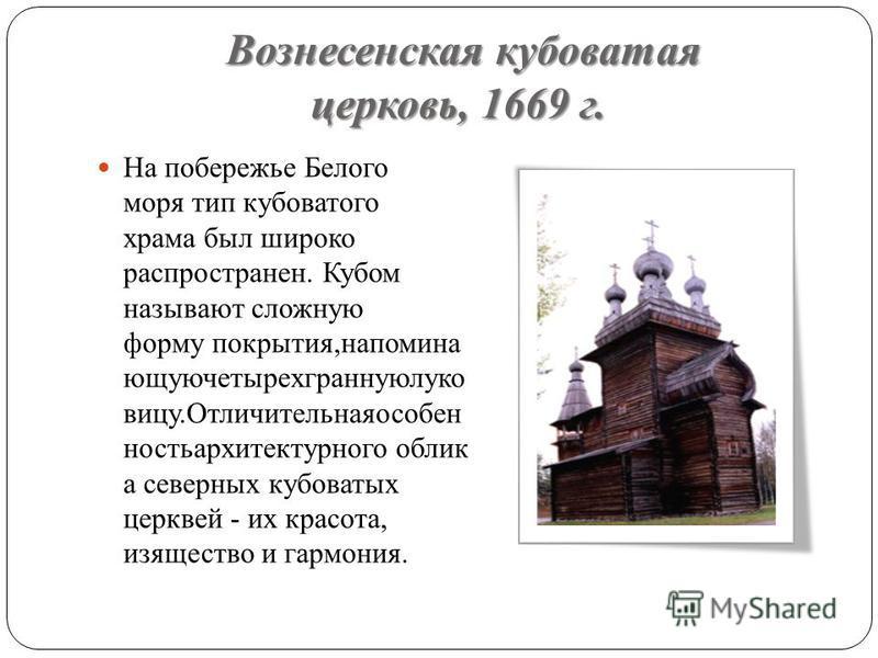 Вознесенская кубоватая церковь, 1669 г. На побережье Белого моря тип кубоватого храма был широко распространен. Кубом называют сложную форму покрытия,напоминай ющуючетырехграннуюлуко вицу.Отличительнаяособен ностьархитектурного облик а северных кубов