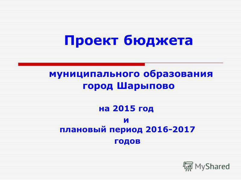 Проект бюджета муниципального образования город Шарыпово на 2015 год и плановый период 2016-2017 годов