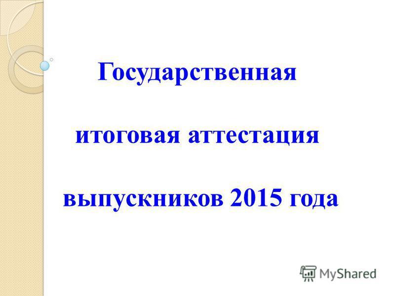 Государственная итоговая аттестация выпускников 2015 года
