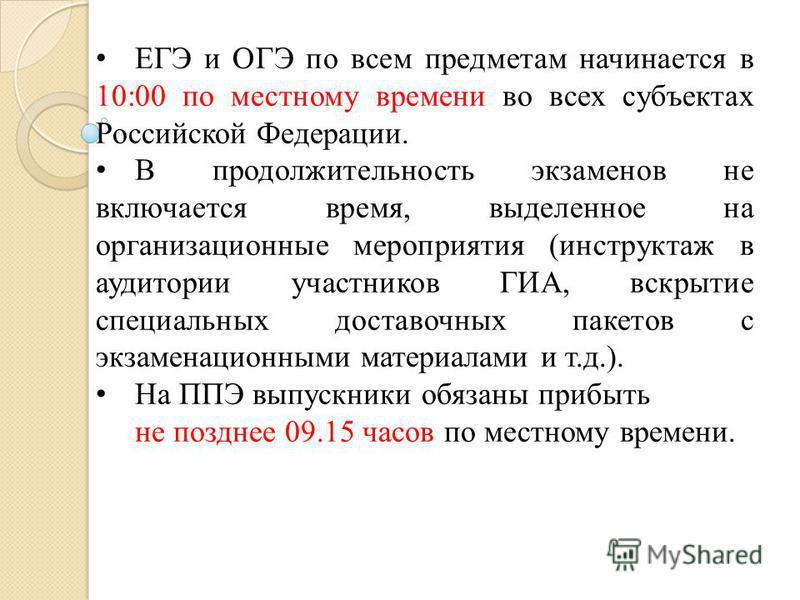 ЕГЭ и ОГЭ по всем предметам начинается в 10:00 по местному времени во всех субъектах Российской Федерации. В продолжительность экзаменов не включается время, выделенное на организационные мероприятия (инструктаж в аудитории участников ГИА, вскрытие с