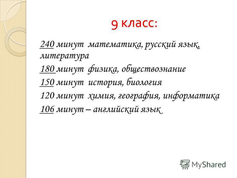 9 класс : 240 минут математика, русский язык, литература 180 минут физика, обществознание 150 минут история, биология 120 минут химия, география, информатика 106 минут – английский язык