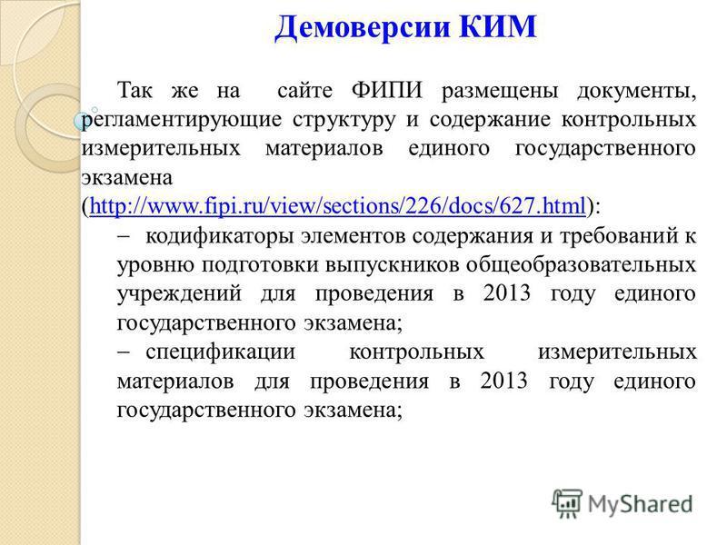 Демоверсии КИМ Так же на сайте ФИПИ размещены документы, регламентирующие структуру и содержание контрольных измерительных материалов единого государственного экзамена (http://www.fipi.ru/view/sections/226/docs/627.html): кодификаторы элементов содер