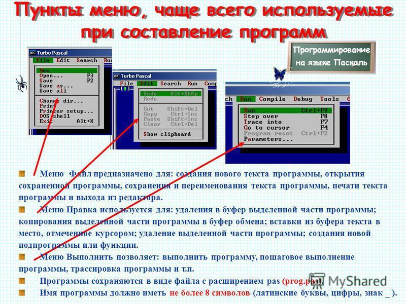 Пункты меню, чаще всего используемые при составление программ Меню Файл предназначено для: создания нового текста программы, открытия сохраненной программы, сохранения и переименования текста программы, печати текста программы и выхода из редактора.