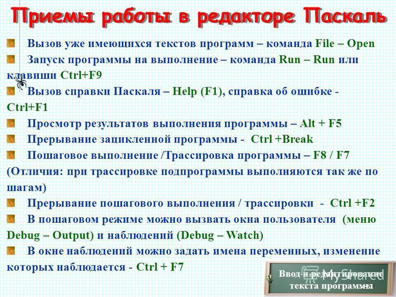 Ввод и редактирование текста программы Приемы работы в редакторе Паскаль Вызов уже имеющихся текстов программ – команда File – Open Запуск программы на выполнение – команда Run – Run или клавиши Ctrl+F9 Вызов справки Паскаля – Help (F1), справка об о
