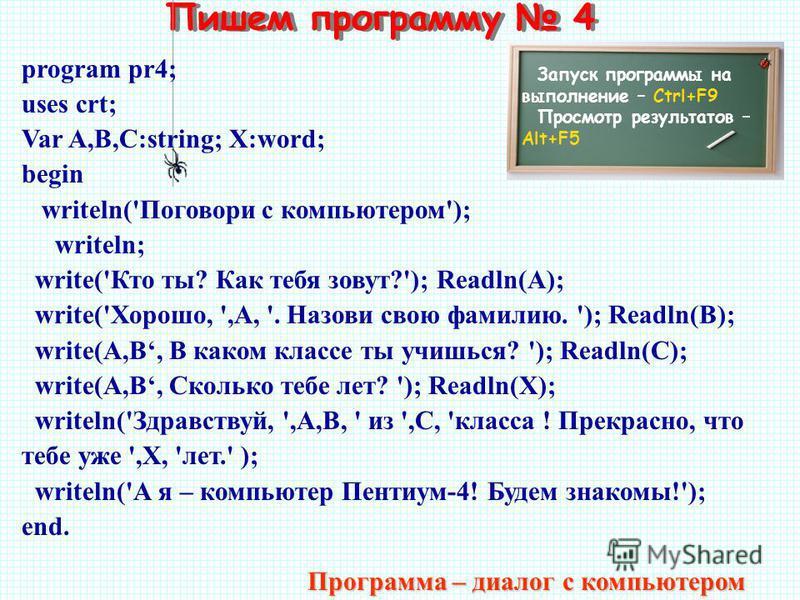 Пишем программу 4 Запуск программы на выполнение – Ctrl+F9 Просмотр результатов – Alt+F5 program pr4; uses crt; Var A,B,C:string; X:word; begin writeln('Поговори с компьютером'); writeln; write('Кто ты? Как тебя зовут?'); Readln(A); write('Хорошо, ',