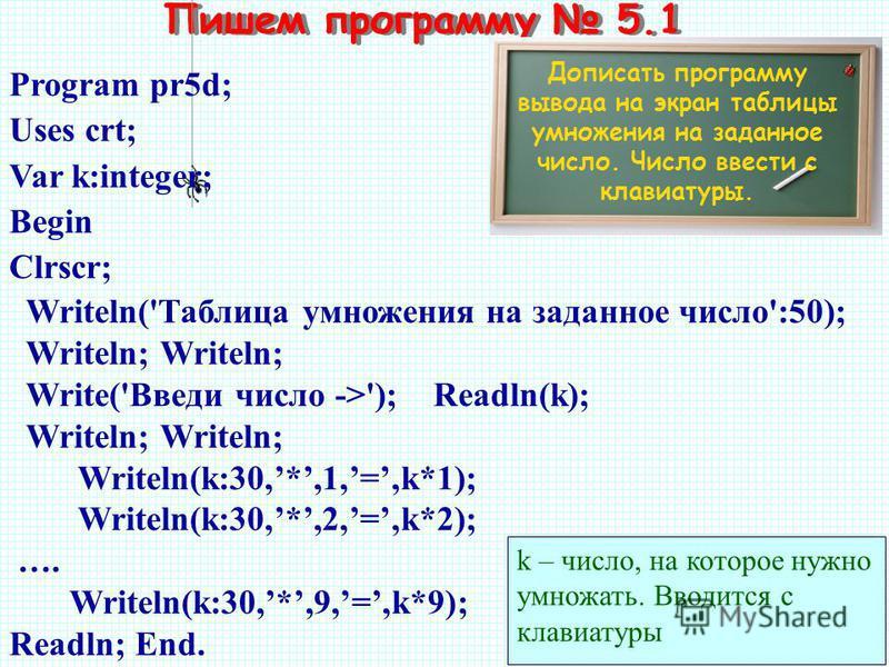 Пишем программу 5.1 Дописать программу вывода на экран таблицы умножения на заданное число. Число ввести с клавиатуры. Program pr5d; Uses crt; Var k:integer; Begin Clrscr; Writeln('Таблица умножения на заданное число':50); Writeln; Writeln; Write('Вв